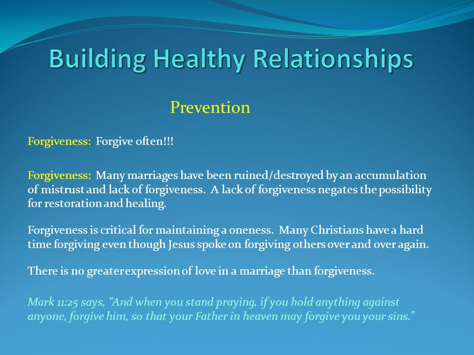 Prevention Forgiveness: Forgive often!!! Forgiveness: Many marriages have been ruined/destroyed by an accumulation of mistrust and lack of forgiveness