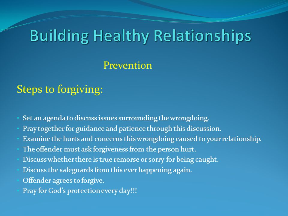 Prevention Steps to forgiving: Set an agenda to discuss issues surrounding the wrongdoing. Pray together for guidance and patience through this discus