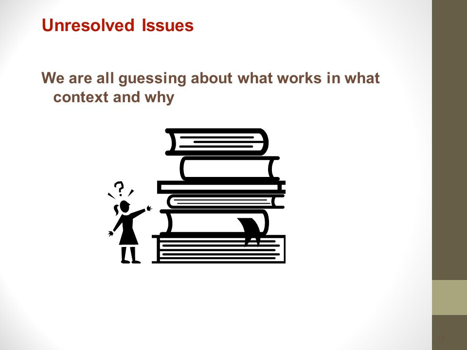 12 Unresolved Issues We are all guessing about what works in what context and why