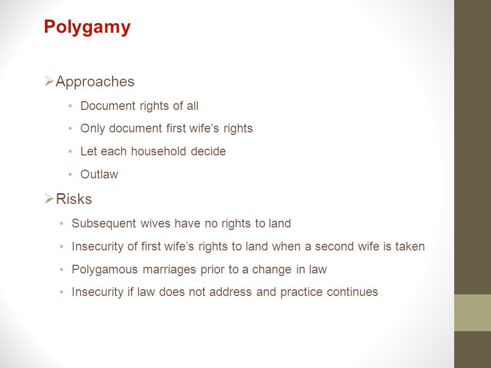 17 Polygamy  Approaches Document rights of all Only document first wife's rights Let each household decide Outlaw  Risks Subsequent wives have no rights to land Insecurity of first wife's rights to land when a second wife is taken Polygamous marriages prior to a change in law Insecurity if law does not address and practice continues