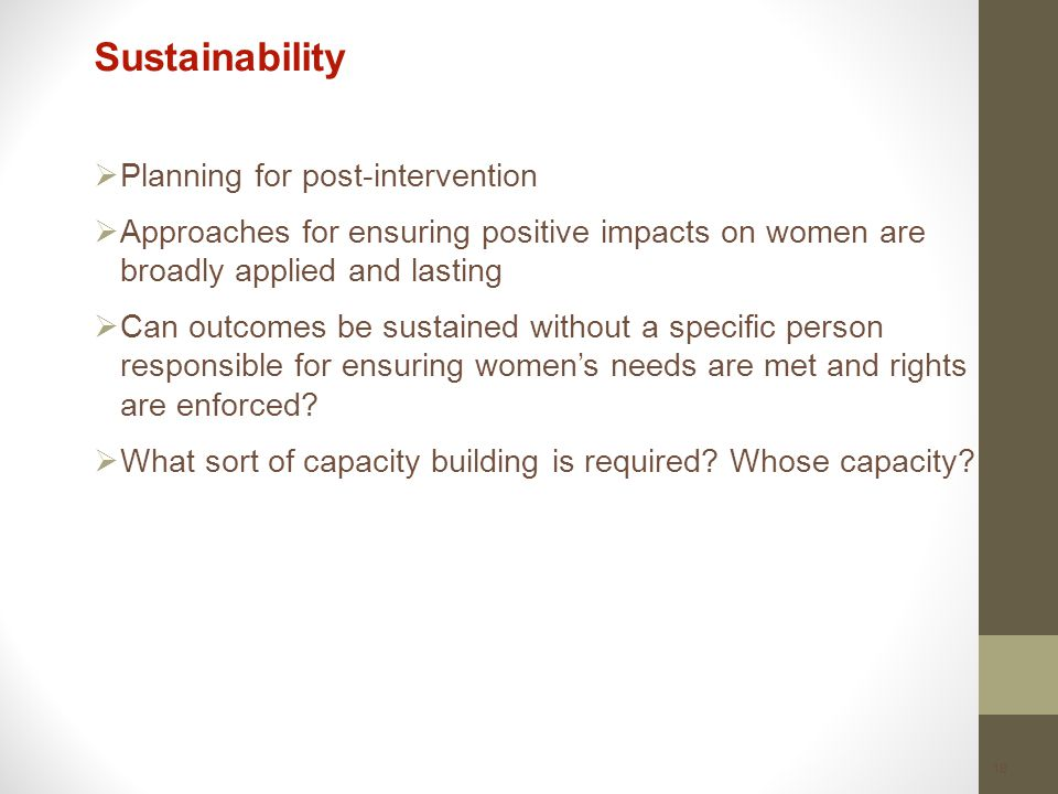 18 Sustainability  Planning for post-intervention  Approaches for ensuring positive impacts on women are broadly applied and lasting  Can outcomes be sustained without a specific person responsible for ensuring women's needs are met and rights are enforced.