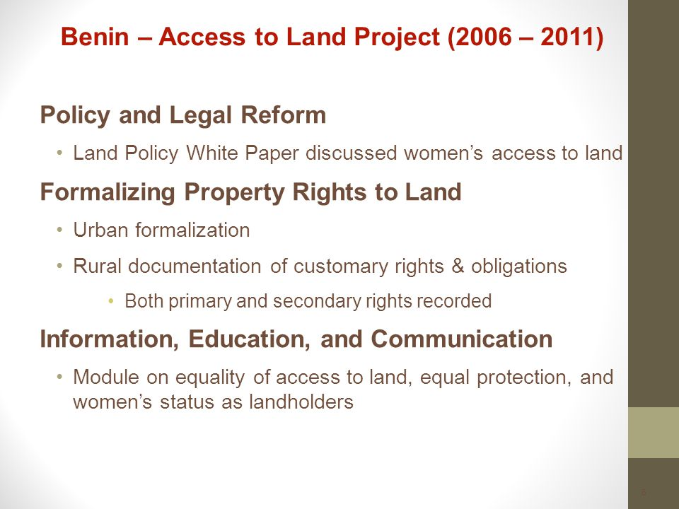 6 Benin – Access to Land Project (2006 – 2011) Policy and Legal Reform Land Policy White Paper discussed women's access to land Formalizing Property Rights to Land Urban formalization Rural documentation of customary rights & obligations Both primary and secondary rights recorded Information, Education, and Communication Module on equality of access to land, equal protection, and women's status as landholders