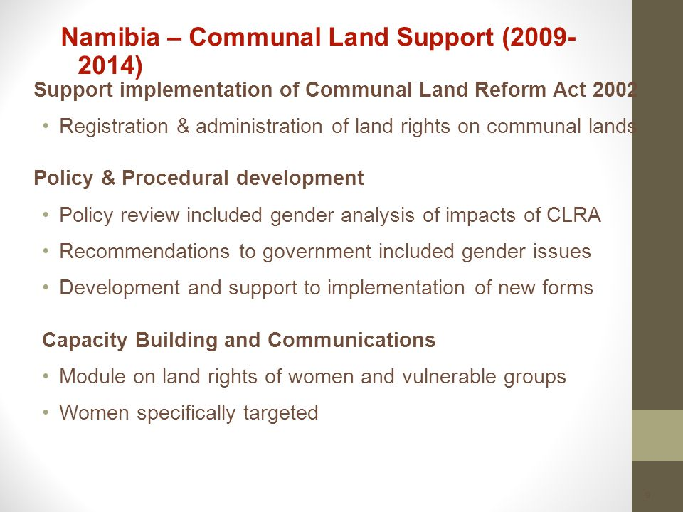 9 Namibia – Communal Land Support (2009- 2014) Support implementation of Communal Land Reform Act 2002 Registration & administration of land rights on communal lands Policy & Procedural development Policy review included gender analysis of impacts of CLRA Recommendations to government included gender issues Development and support to implementation of new forms Capacity Building and Communications Module on land rights of women and vulnerable groups Women specifically targeted