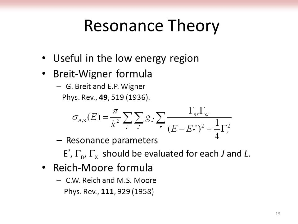 Resonance Theory Useful in the low energy region Breit-Wigner formula – G. Breit and E.P. Wigner Phys. Rev., 49, 519 (1936). – Resonance parameters E