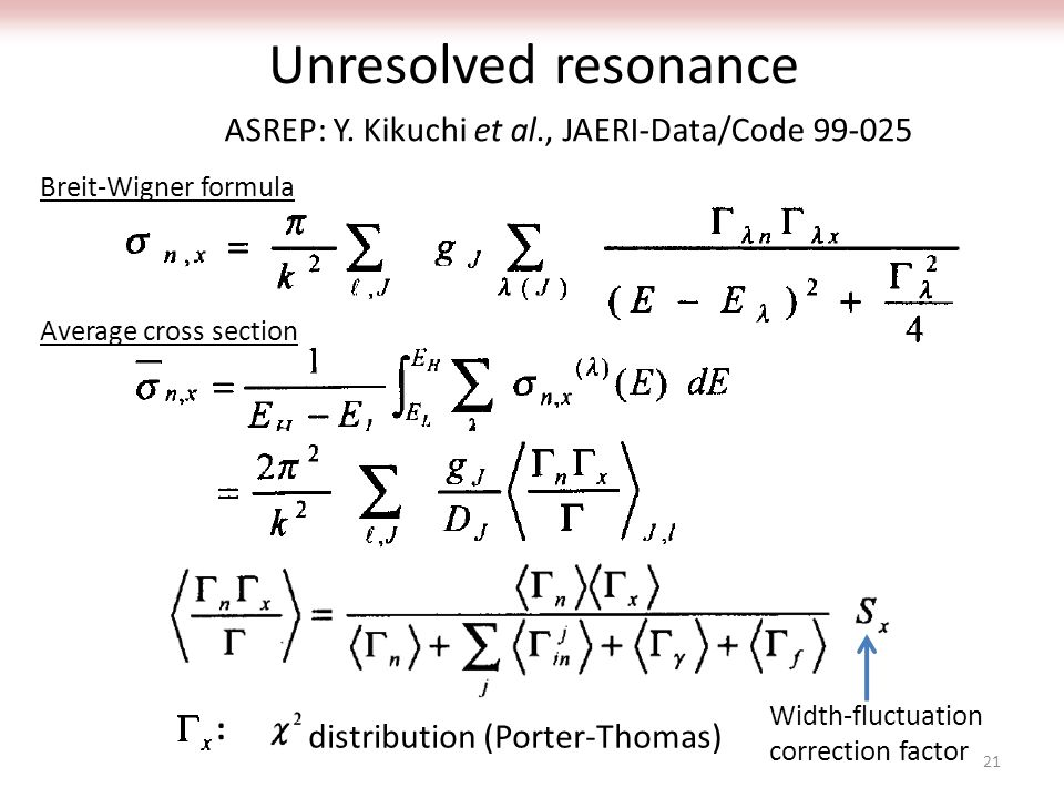 Unresolved resonance distribution (Porter-Thomas) Width-fluctuation correction factor : Breit-Wigner formula Average cross section ASREP: Y. Kikuchi e