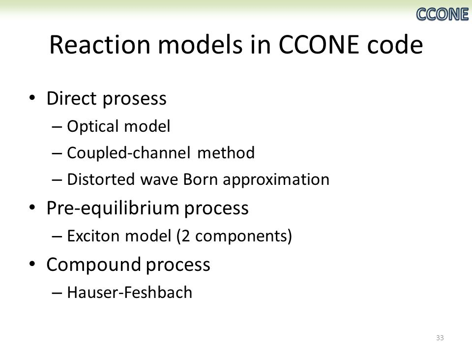 Reaction models in CCONE code Direct prosess – Optical model – Coupled-channel method – Distorted wave Born approximation Pre-equilibrium process – Exciton model (2 components) Compound process – Hauser-Feshbach 33