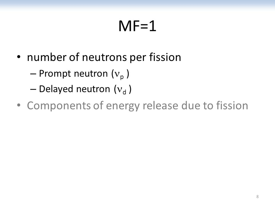 MF=1 number of neutrons per fission – Prompt neutron ( p ) – Delayed neutron ( d ) Components of energy release due to fission 8
