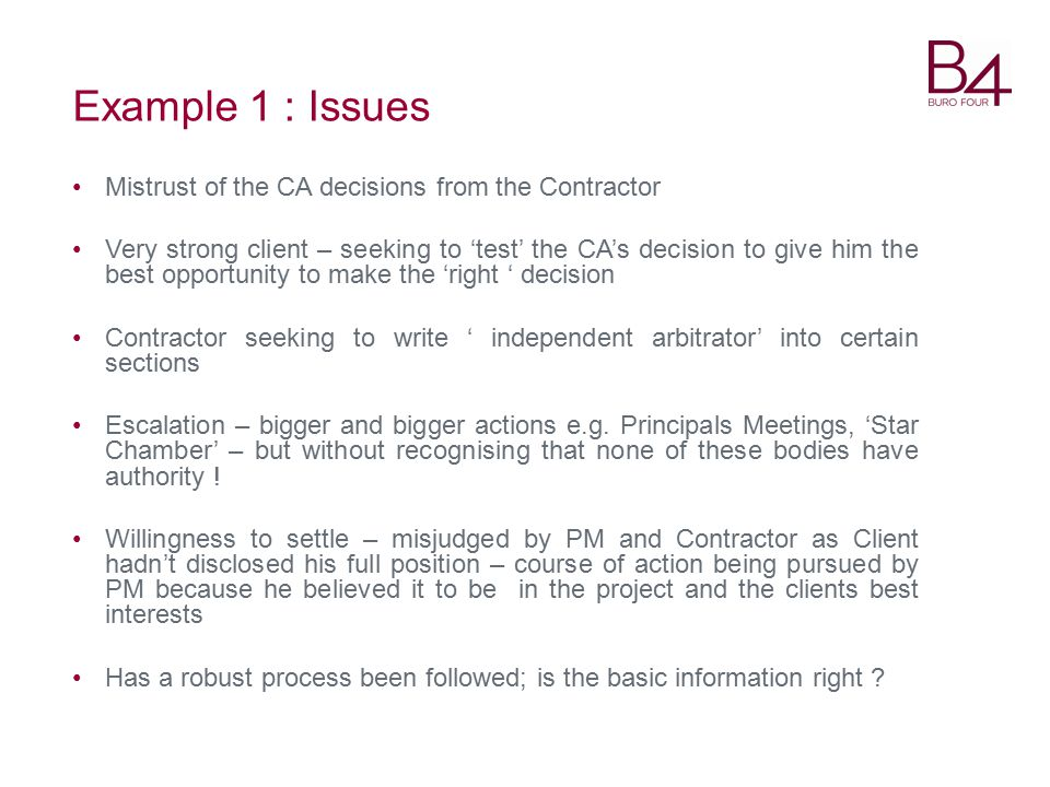 Example 1 : Issues Mistrust of the CA decisions from the Contractor Very strong client – seeking to 'test' the CA's decision to give him the best opportunity to make the 'right ' decision Contractor seeking to write ' independent arbitrator' into certain sections Escalation – bigger and bigger actions e.g.