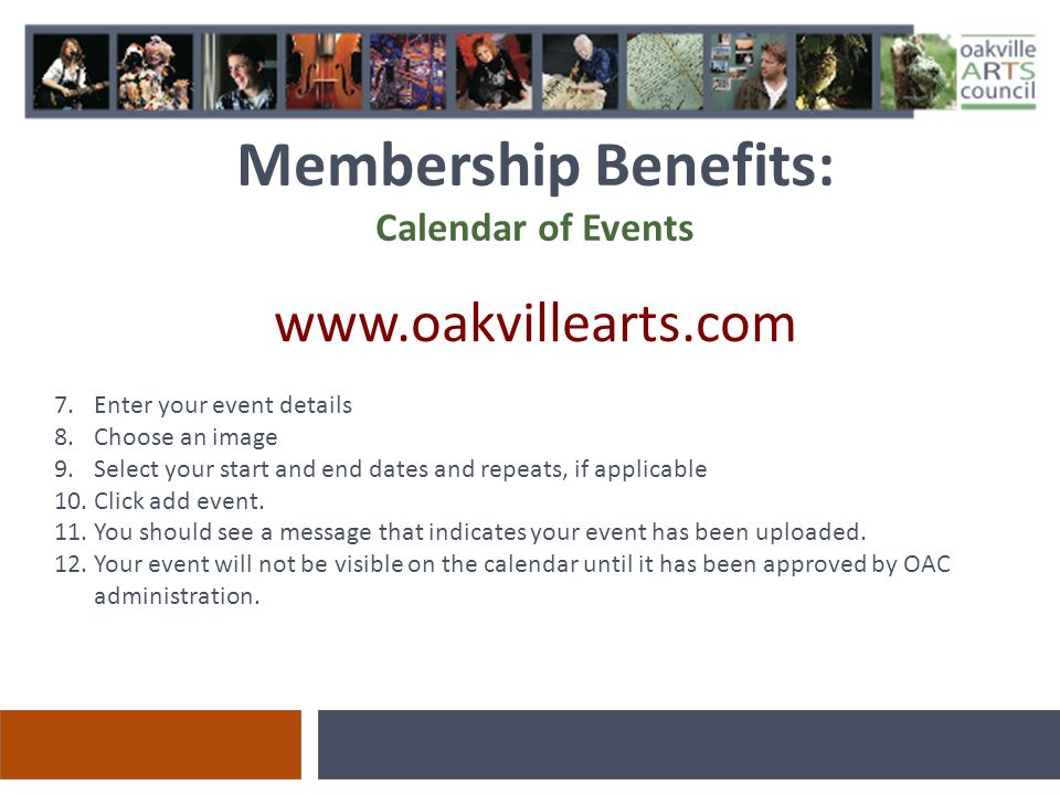 Membership Benefits: Calendar of Events www.oakvillearts.com 7.Enter your event details 8.Choose an image 9.Select your start and end dates and repeats, if applicable 10.Click add event.