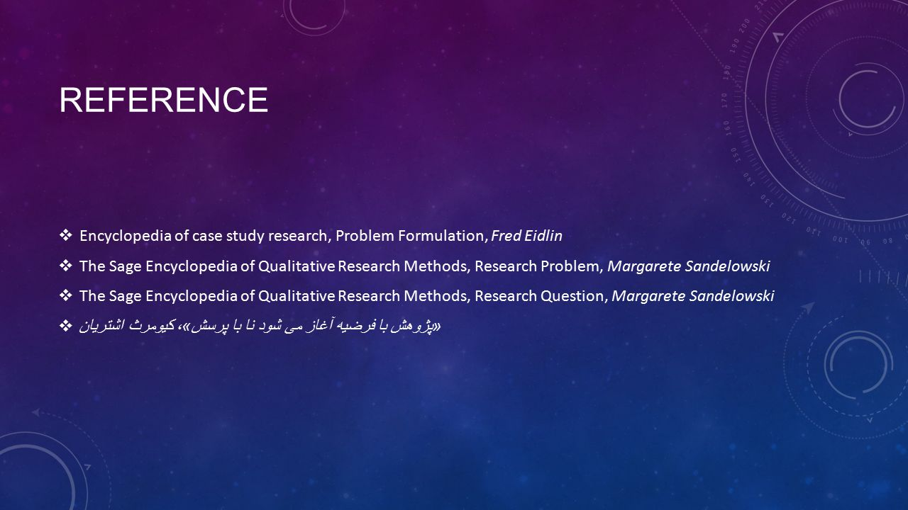 REFERENCE  Encyclopedia of case study research, Problem Formulation, Fred Eidlin  The Sage Encyclopedia of Qualitative Research Methods, Research Problem, Margarete Sandelowski  The Sage Encyclopedia of Qualitative Research Methods, Research Question, Margarete Sandelowski  « پژوهش با فرضیه آغاز می شود نا با پرسش » ، کیومرث اشتریان