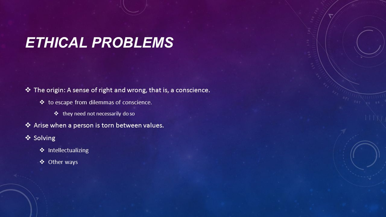 ETHICAL PROBLEMS  The origin: A sense of right and wrong, that is, a conscience.