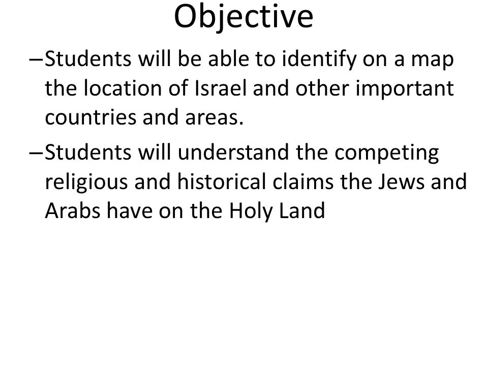 Objective – Students will be able to identify on a map the location of Israel and other important countries and areas.