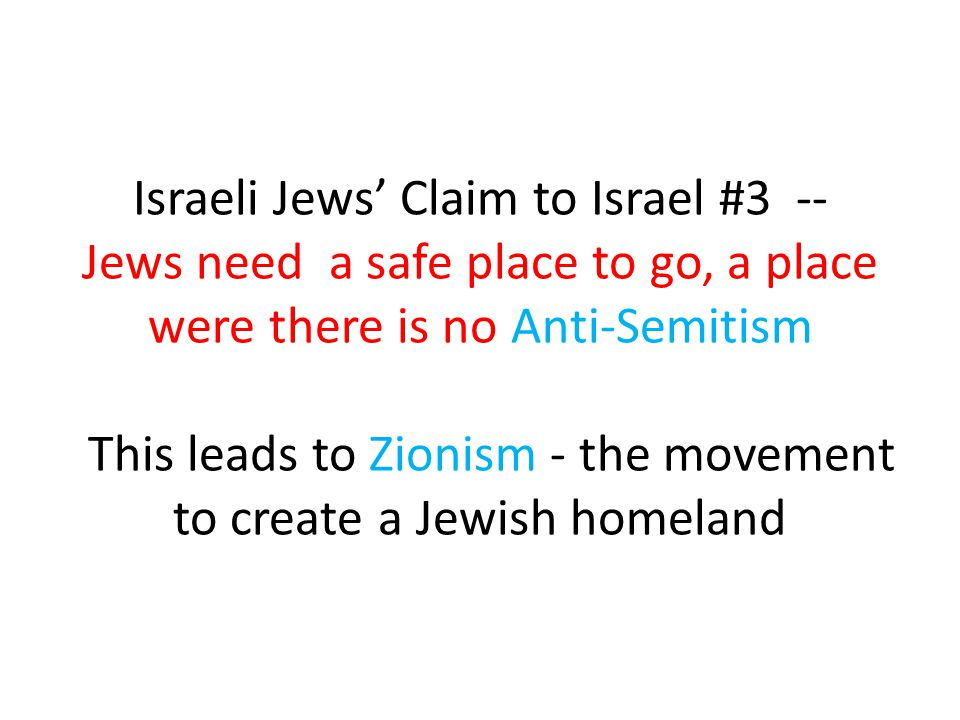 Israeli Jews' Claim to Israel #3 -- Jews need a safe place to go, a place were there is no Anti-Semitism This leads to Zionism - the movement to creat