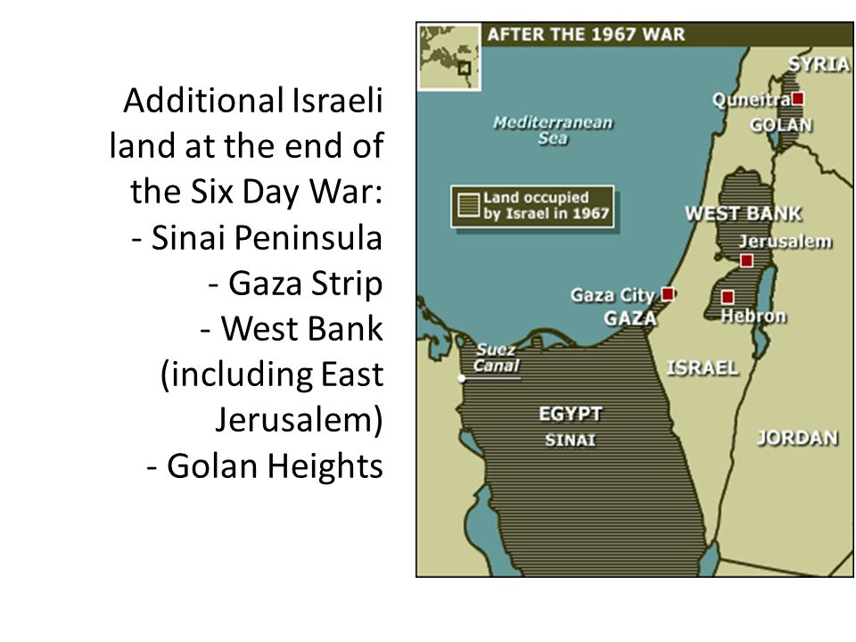 Additional Israeli land at the end of the Six Day War: - Sinai Peninsula - Gaza Strip - West Bank (including East Jerusalem) - Golan Heights