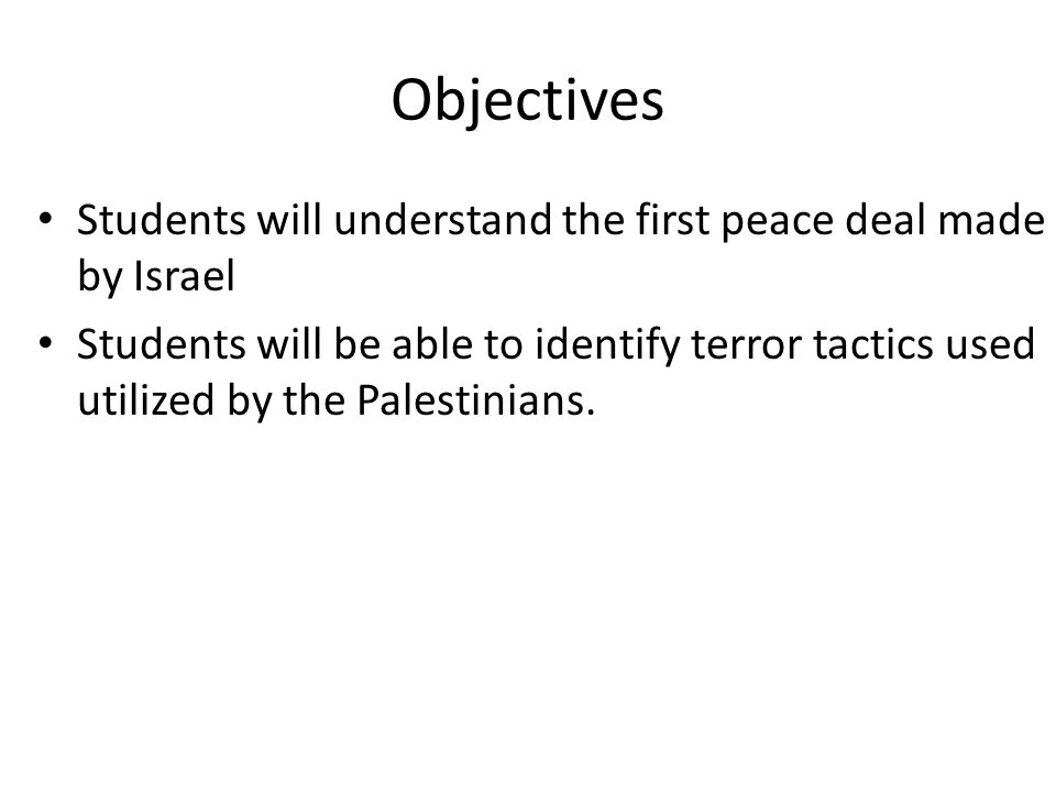 Objectives Students will understand the first peace deal made by Israel Students will be able to identify terror tactics used utilized by the Palestinians.
