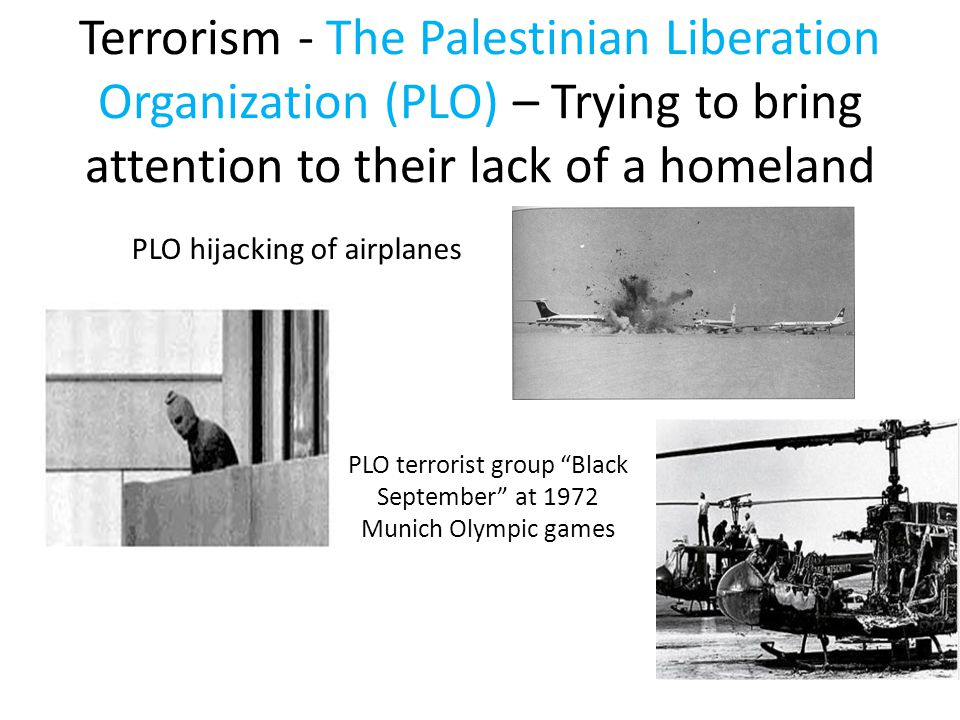 Terrorism - The Palestinian Liberation Organization (PLO) – Trying to bring attention to their lack of a homeland PLO terrorist group Black September at 1972 Munich Olympic games PLO hijacking of airplanes