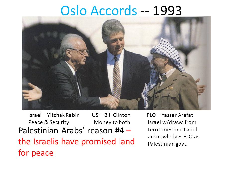 Oslo Accords -- 1993 Israel – Yitzhak Rabin US – Bill Clinton PLO – Yasser Arafat Peace & Security Money to bothIsrael w/draws from territories and Israel acknowledges PLO as Palestinian govt.