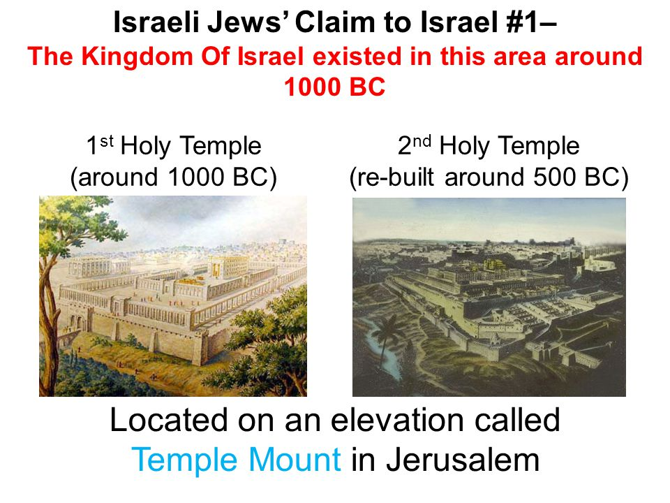 Israeli Jews' Claim to Israel #1– The Kingdom Of Israel existed in this area around 1000 BC 1 st Holy Temple (around 1000 BC) 2 nd Holy Temple (re-built around 500 BC) Located on an elevation called Temple Mount in Jerusalem