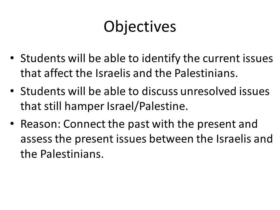 Objectives Students will be able to identify the current issues that affect the Israelis and the Palestinians.