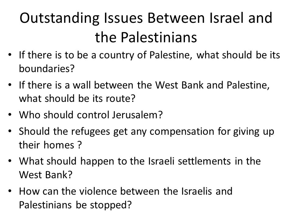 Outstanding Issues Between Israel and the Palestinians If there is to be a country of Palestine, what should be its boundaries.