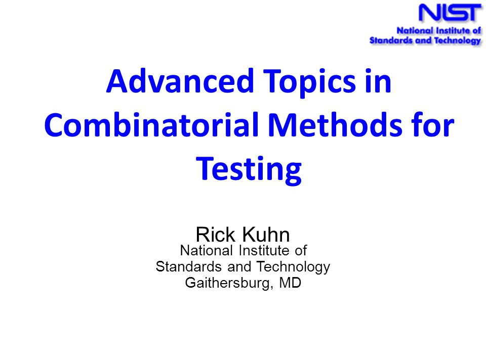Advanced Topics in Combinatorial Methods for Testing Rick Kuhn National Institute of Standards and Technology Gaithersburg, MD