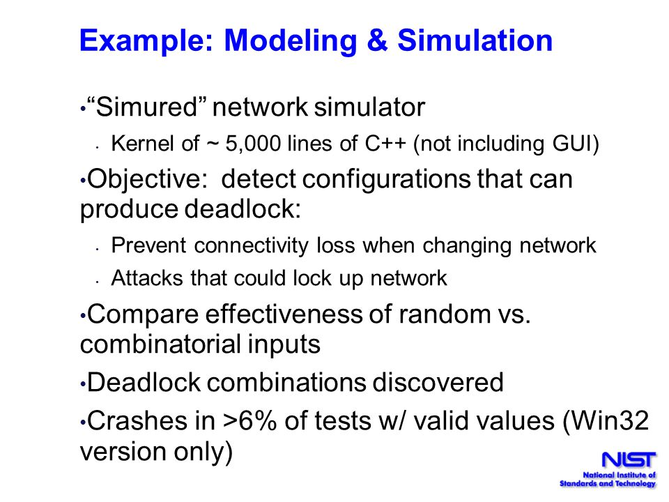 Example: Modeling & Simulation Simured network simulator Kernel of ~ 5,000 lines of C++ (not including GUI) Objective: detect configurations that can produce deadlock: Prevent connectivity loss when changing network Attacks that could lock up network Compare effectiveness of random vs.