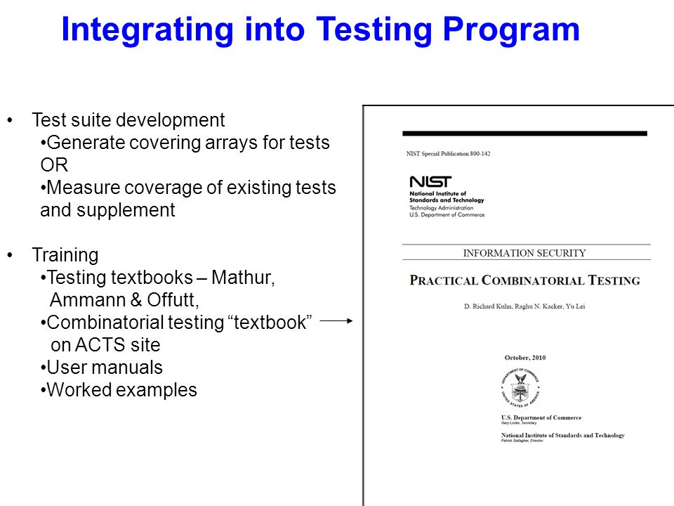 Integrating into Testing Program Test suite development Generate covering arrays for tests OR Measure coverage of existing tests and supplement Training Testing textbooks – Mathur, Ammann & Offutt, Combinatorial testing textbook on ACTS site User manuals Worked examples