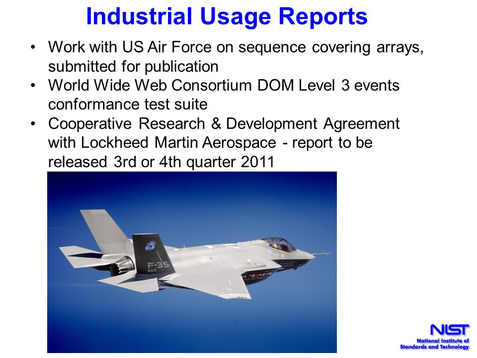 Industrial Usage Reports Work with US Air Force on sequence covering arrays, submitted for publication World Wide Web Consortium DOM Level 3 events conformance test suite Cooperative Research & Development Agreement with Lockheed Martin Aerospace - report to be released 3rd or 4th quarter 2011