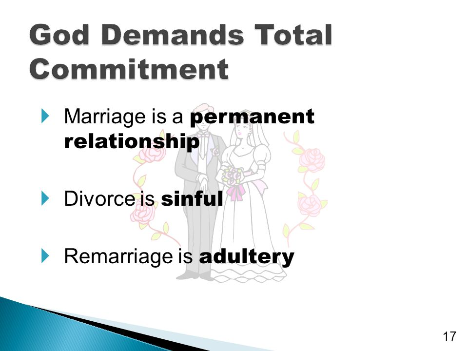  Marriage is a permanent relationship  Divorce is sinful  Remarriage is adultery 17