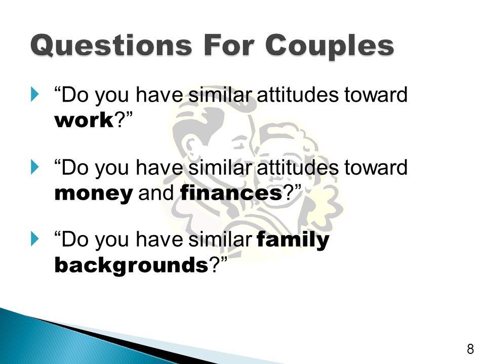 " ""Do you have similar attitudes toward work ?""  ""Do you have similar attitudes toward money and finances ?""  ""Do you have similar family background"