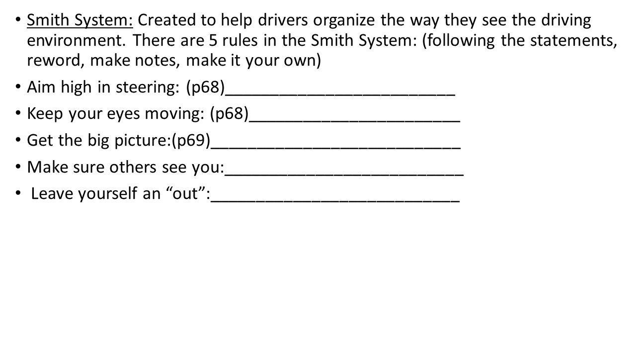 Smith System: Created to help drivers organize the way they see the driving environment. There are 5 rules in the Smith System: (following the stateme