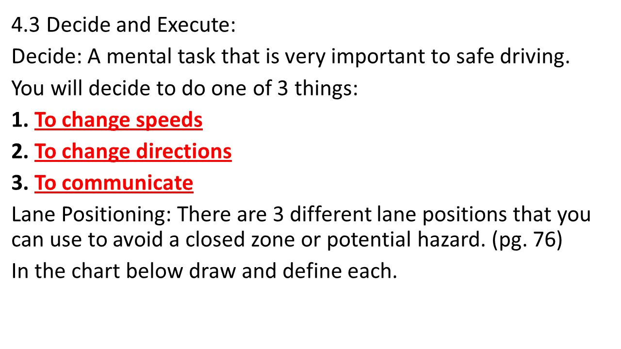 4.3 Decide and Execute: Decide: A mental task that is very important to safe driving. You will decide to do one of 3 things: 1. To change speeds 2. To