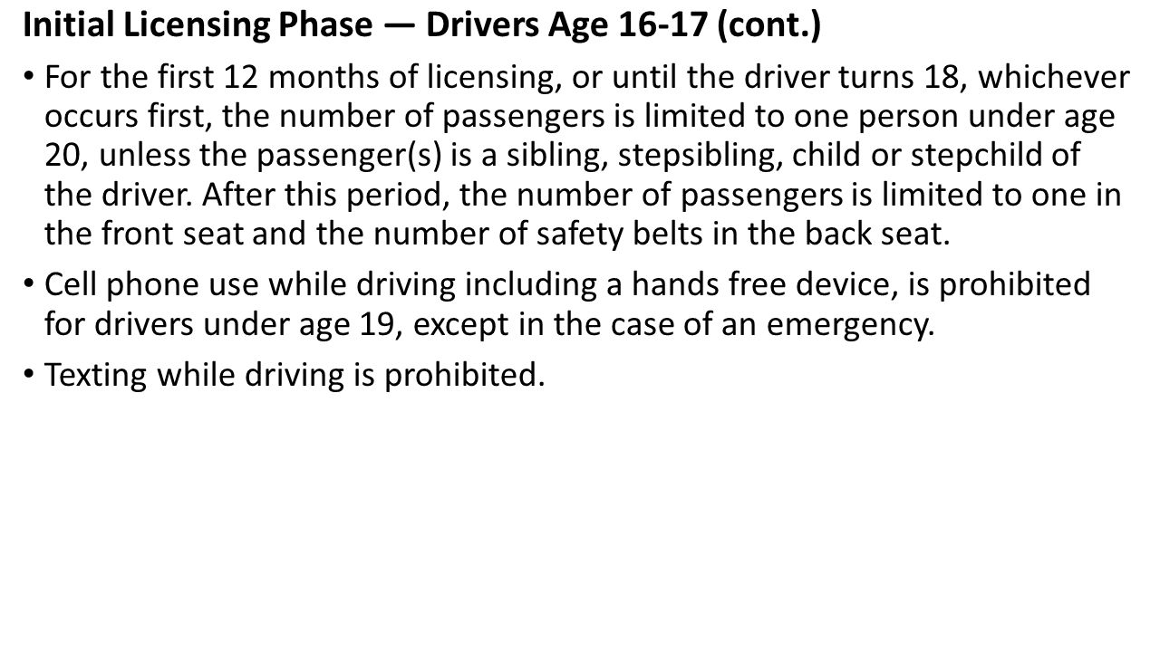 Initial Licensing Phase — Drivers Age 16-17 (cont.) For the first 12 months of licensing, or until the driver turns 18, whichever occurs first, the nu