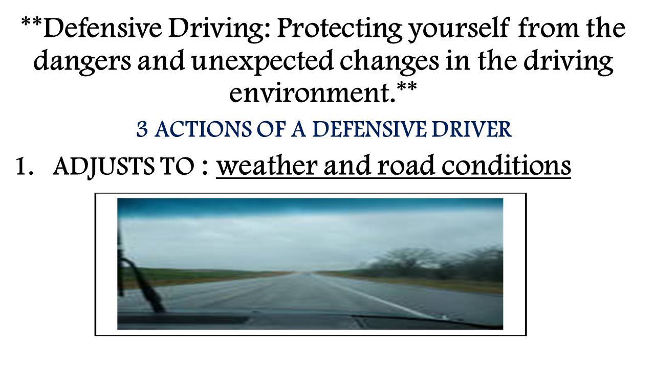 **Defensive Driving: Protecting yourself from the dangers and unexpected changes in the driving environment.** 3 ACTIONS OF A DEFENSIVE DRIVER 1.ADJUS