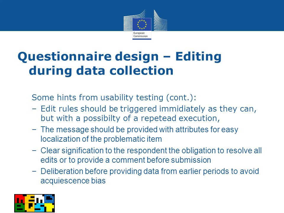 Some hints from usability testing (cont.): –Edit rules should be triggered immidiately as they can, but with a possibilty of a repetead execution, – The message should be provided with attributes for easy localization of the problematic item – Clear signification to the respondent the obligation to resolve all edits or to provide a comment before submission – Deliberation before providing data from earlier periods to avoid acquiescence bias Questionnaire design – Editing during data collection