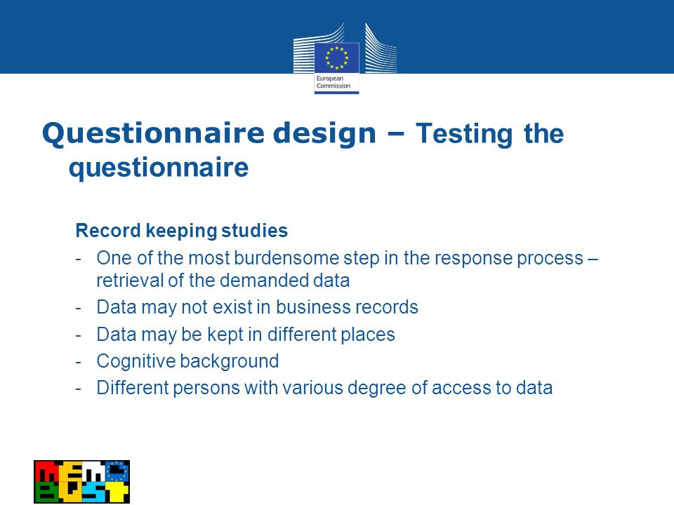 Record keeping studies -One of the most burdensome step in the response process – retrieval of the demanded data -Data may not exist in business records -Data may be kept in different places -Cognitive background -Different persons with various degree of access to data Questionnaire design – Testing the questionnaire