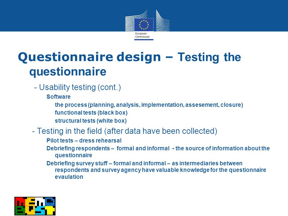 - Usability testing (cont.) Software the process (planning, analysis, implementation, assesement, closure) functional tests (black box) structural tests (white box) - Testing in the field (after data have been collected) Pilot tests – dress rehearsal Debriefing respondents – formal and informal - the source of information about the questionnaire Debriefing survey stuff – formal and informal – as intermediaries between respondents and survey agency have valuable knowledge for the questionnaire evaulation Questionnaire design – Testing the questionnaire