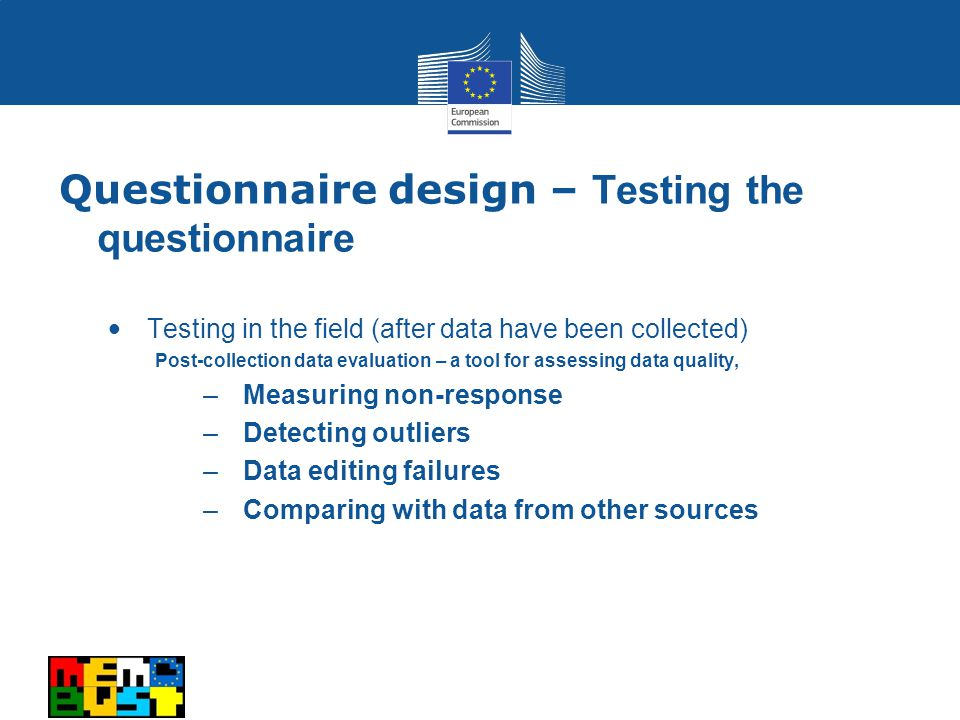 Testing in the field (after data have been collected) Post-collection data evaluation – a tool for assessing data quality, –Measuring non-response –Detecting outliers –Data editing failures –Comparing with data from other sources Questionnaire design – Testing the questionnaire