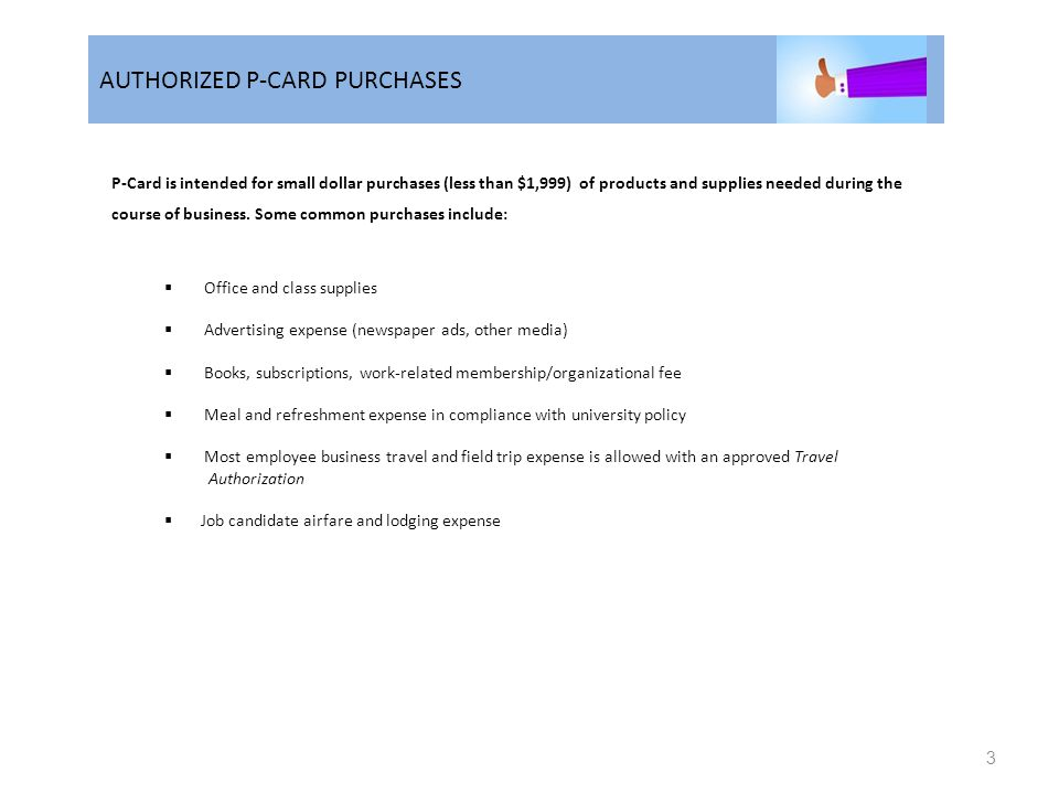 AUTHORIZED P-CARD PURCHASES 3 P-Card is intended for small dollar purchases (less than $1,999) of products and supplies needed during the course of business.