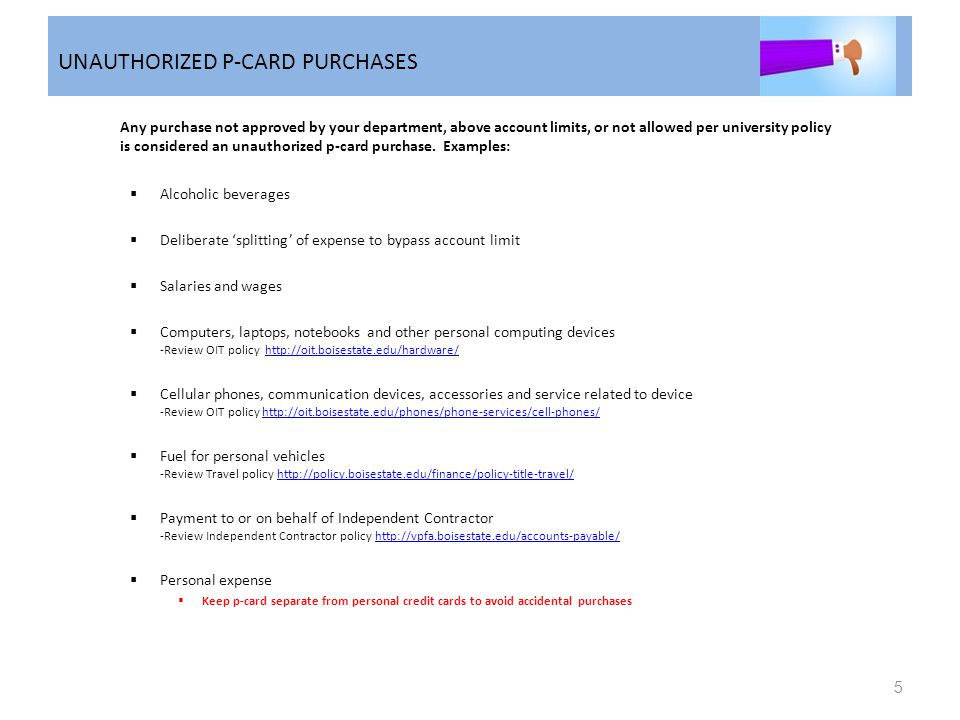 UNAUTHORIZED P-CARD PURCHASES Any purchase not approved by your department, above account limits, or not allowed per university policy is considered a