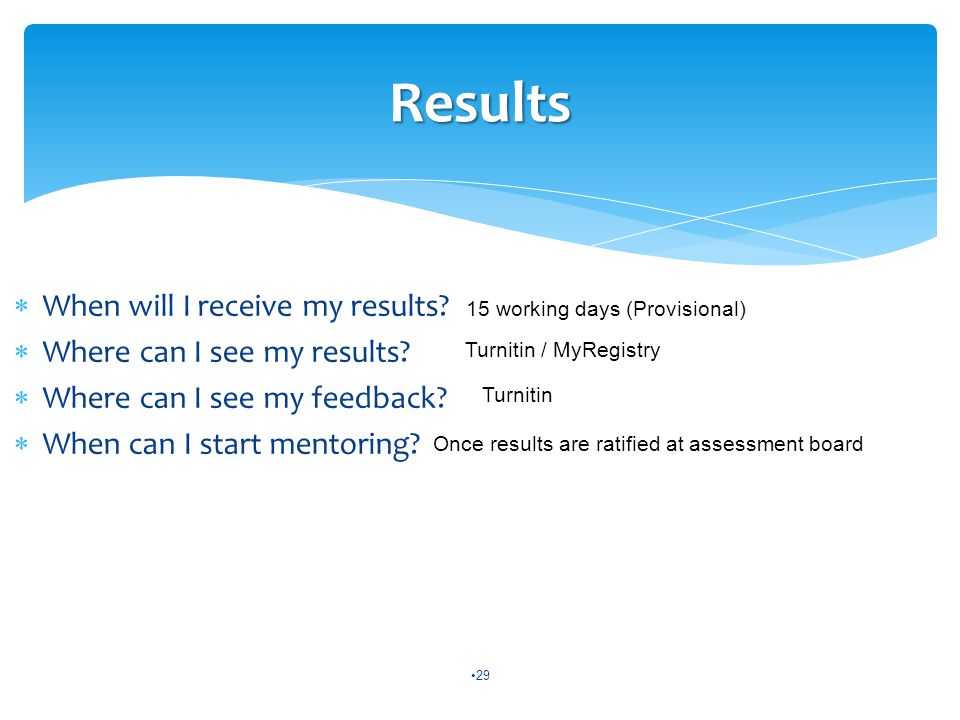  When will I receive my results?  Where can I see my results?  Where can I see my feedback?  When can I start mentoring? 29 Results 15 working day