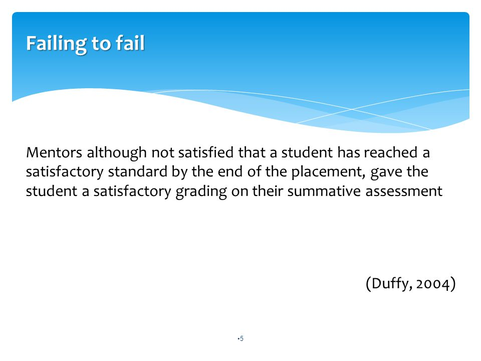 Failing to fail Mentors although not satisfied that a student has reached a satisfactory standard by the end of the placement, gave the student a satisfactory grading on their summative assessment (Duffy, 2004) 5
