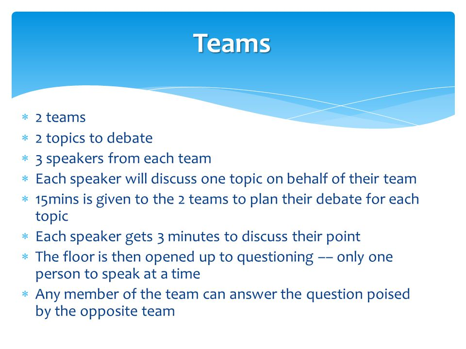  2 teams  2 topics to debate  3 speakers from each team  Each speaker will discuss one topic on behalf of their team  15mins is given to the 2 teams to plan their debate for each topic  Each speaker gets 3 minutes to discuss their point  The floor is then opened up to questioning –– only one person to speak at a time  Any member of the team can answer the question poised by the opposite team Teams