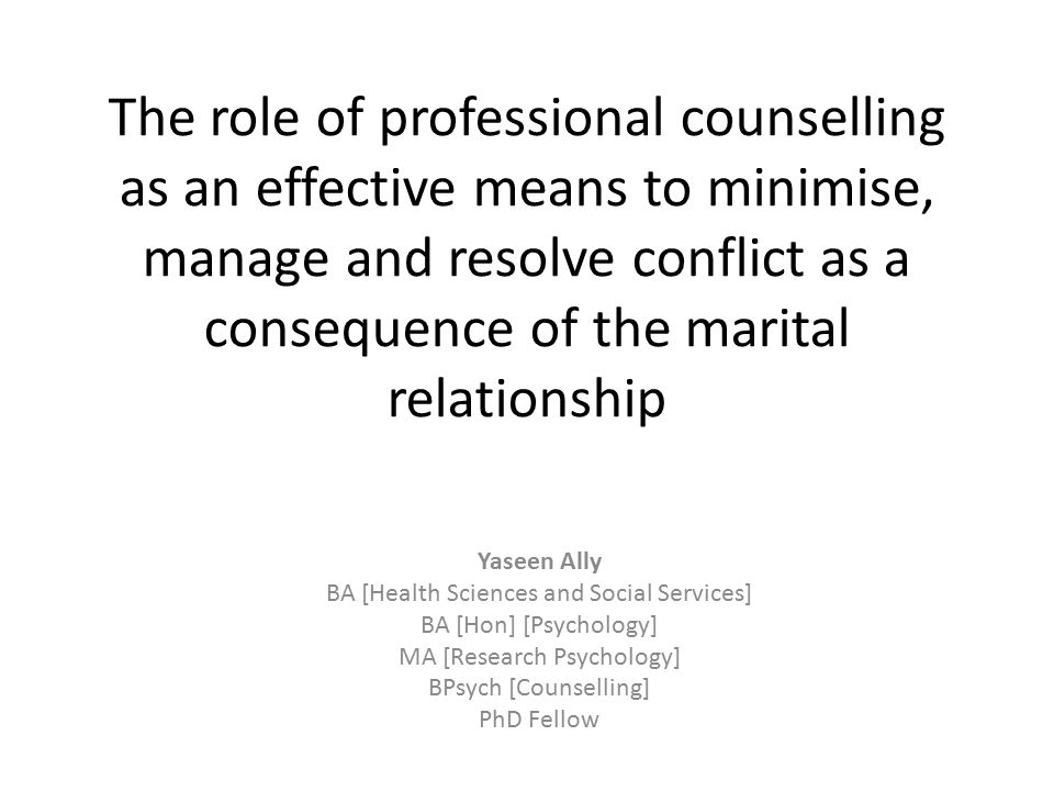 The role of professional counselling as an effective means to minimise, manage and resolve conflict as a consequence of the marital relationship Yaseen Ally BA [Health Sciences and Social Services] BA [Hon] [Psychology] MA [Research Psychology] BPsych [Counselling] PhD Fellow