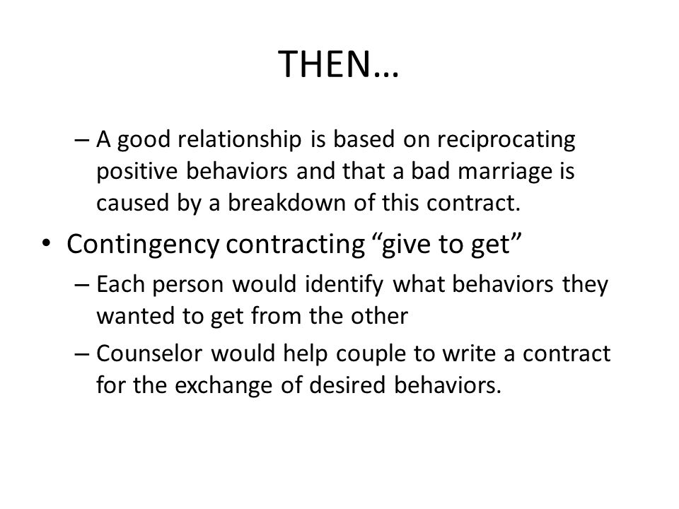 THEN… – A good relationship is based on reciprocating positive behaviors and that a bad marriage is caused by a breakdown of this contract.