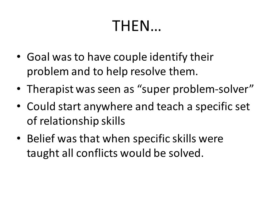 """THEN… Goal was to have couple identify their problem and to help resolve them. Therapist was seen as """"super problem-solver"""" Could start anywhere and t"""