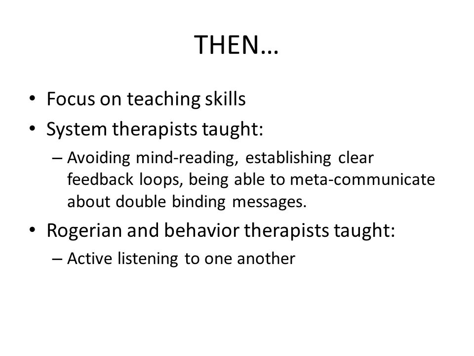 THEN… Focus on teaching skills System therapists taught: – Avoiding mind-reading, establishing clear feedback loops, being able to meta-communicate about double binding messages.