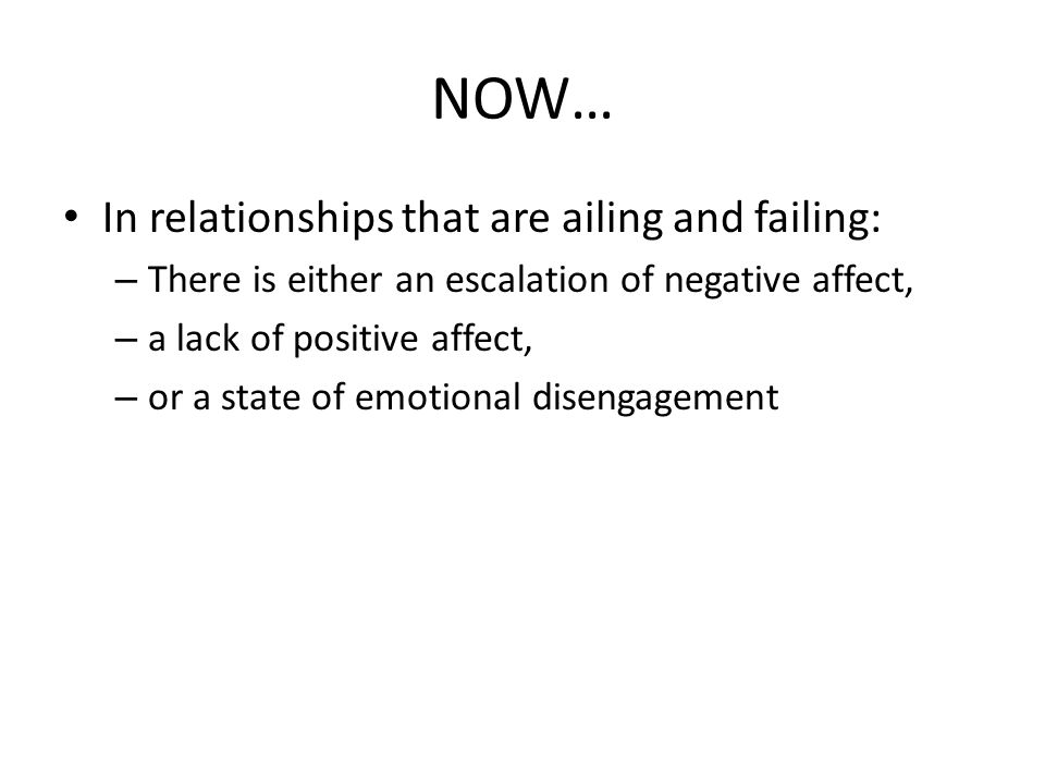 NOW… In relationships that are ailing and failing: – There is either an escalation of negative affect, – a lack of positive affect, – or a state of em