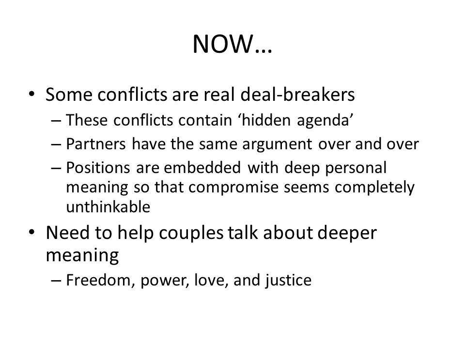 NOW… Some conflicts are real deal-breakers – These conflicts contain 'hidden agenda' – Partners have the same argument over and over – Positions are embedded with deep personal meaning so that compromise seems completely unthinkable Need to help couples talk about deeper meaning – Freedom, power, love, and justice
