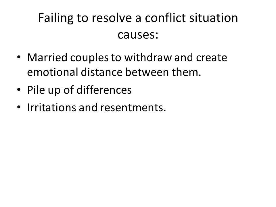 Failing to resolve a conflict situation causes: Married couples to withdraw and create emotional distance between them.
